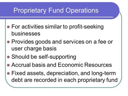 Proprietary Fund Operations For activities similar to profit-seeking businesses Provides goods and services on a fee or user charge basis Should be self-supporting.