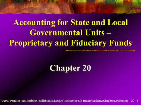 20 - 1 ©2003 Prentice Hall Business Publishing, Advanced Accounting 8/e, Beams/Anthony/Clement/Lowensohn Accounting for State and Local Governmental Units.