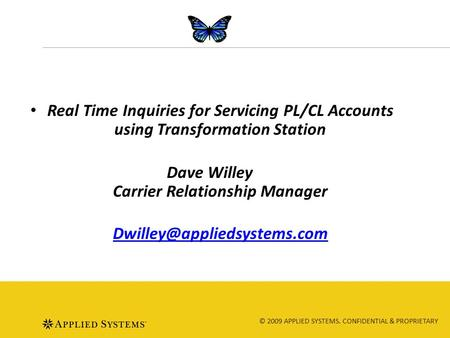© 2009 APPLIED SYSTEMS. CONFIDENTIAL & PROPRIETARY Real Time Inquiries for Servicing PL/CL Accounts using Transformation Station Dave Willey Carrier Relationship.