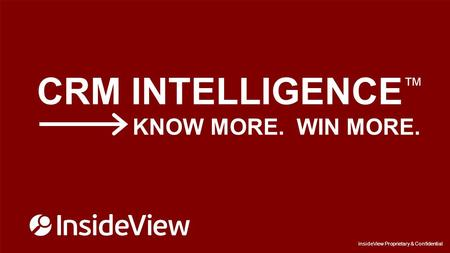 InsideView Proprietary & Confidential CRM INTELLIGENCE ™ KNOW MORE. WIN MORE. InsideView Proprietary & Confidential.