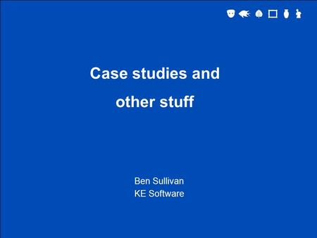 Case studies and other stuff Ben Sullivan KE Software.