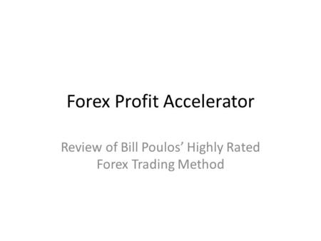 Forex Profit Accelerator Review of Bill Poulos' Highly Rated Forex Trading Method.