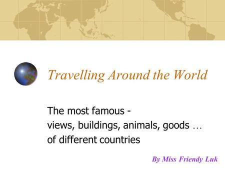 Travelling Around the World The most famous - views, buildings, animals, goods … of different countries By Miss Friendy Luk.