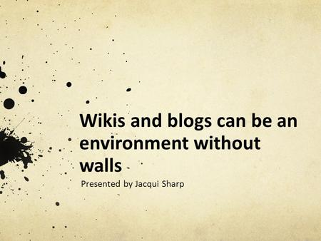 Wikis and blogs can be an environment without walls Presented by Jacqui Sharp.