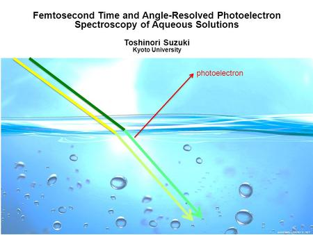 1 Femtosecond Time and Angle-Resolved Photoelectron Spectroscopy of Aqueous Solutions Toshinori Suzuki Kyoto University photoelectron.