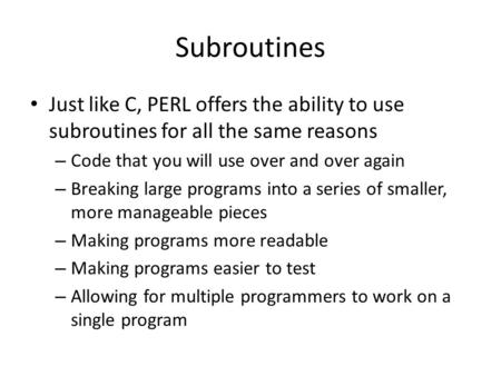 Subroutines Just like C, PERL offers the ability to use subroutines for all the same reasons – Code that you will use over and over again – Breaking large.