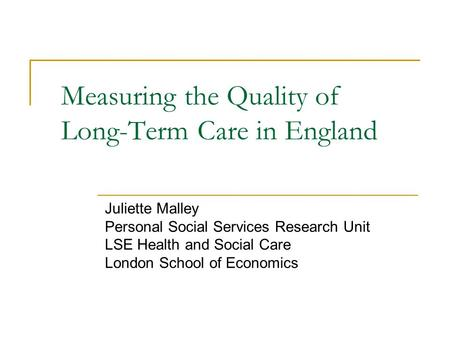Measuring the Quality of Long-Term Care in England Juliette Malley Personal Social Services Research Unit LSE Health and Social Care London School of Economics.