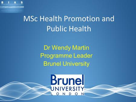 MSc Health Promotion and Public Health Dr Wendy Martin Programme Leader Brunel University.