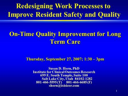 1 On-Time Quality Improvement for Long Term Care Thursday, September 27, 2007; 1:30 – 3pm Susan D. Horn, PhD Institute for Clinical Outcomes Research 699.