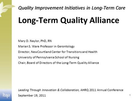Quality Improvement Initiatives in Long-Term Care Long-Term Quality Alliance Mary D. Naylor, PhD, RN Marian S. Ware Professor in Gerontology Director,
