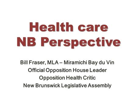 Health care NB Perspective Bill Fraser, MLA – Miramichi Bay du Vin Official Opposition House Leader Opposition Health Critic New Brunswick Legislative.