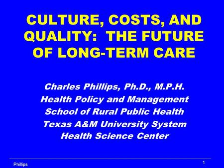 Phillips 1 CULTURE, COSTS, AND QUALITY: THE FUTURE OF LONG-TERM CARE Charles Phillips, Ph.D., M.P.H. Health Policy and Management School of Rural Public.