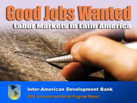 GOOD JOBS WANTED : Labor Markets in América Latina GOOD JOBS WANTED : Labor Markets in América Latina Inter-American Development Bank Inter-American Development.