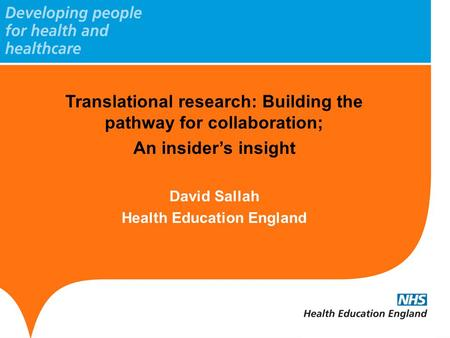 Translational research: Building the pathway for collaboration; An insider's insight David Sallah Health Education England.