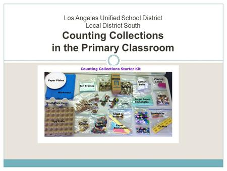 Los Angeles Unified School District Local District South Counting Collections in the Primary Classroom Facilitator: Lisa Saldivar.