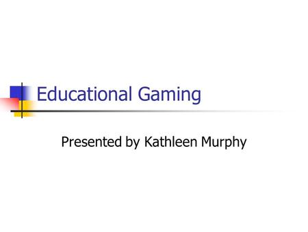 Educational Gaming Presented by Kathleen Murphy. What is Gaming? A competitive activity with preset rules Goal is to win game by applying knowledge and.