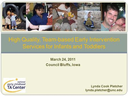 March 24, 2011 Council Bluffs, Iowa High Quality, Team-based Early Intervention Services for Infants and Toddlers Lynda Cook Pletcher