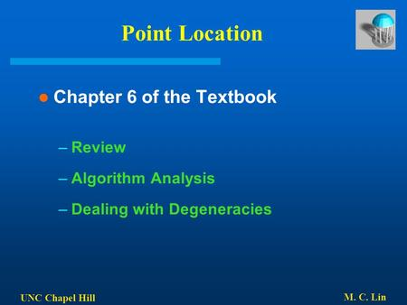 UNC Chapel Hill M. C. Lin Point Location Chapter 6 of the Textbook –Review –Algorithm Analysis –Dealing with Degeneracies.