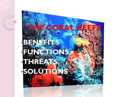 THE CORAL REEFS THE CORAL REEFS BENEFITS FUNCTIONS THREATS SOLUTIONS.