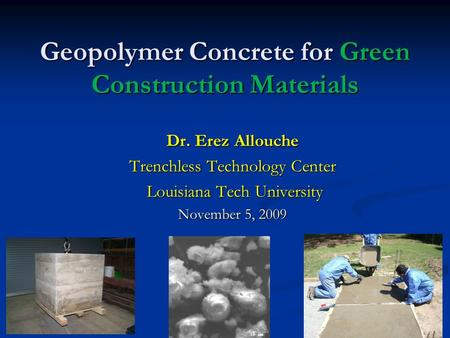 Geopolymer Concrete for Green Construction Materials Dr. Erez Allouche Trenchless Technology Center Louisiana Tech University Louisiana Tech University.