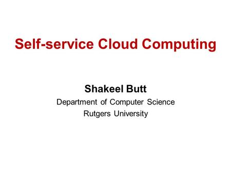 Self-service Cloud Computing Shakeel Butt Department of Computer Science Rutgers University.