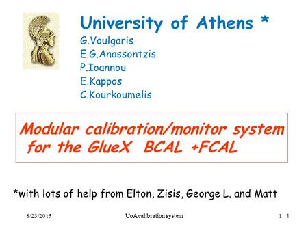 UoA calibration system1 Modular calibration/monitor system for the GlueX BCAL +FCAL University of Athens * G.Voulgaris E.G.Anassontzis P.Ioannou E.Kappos.