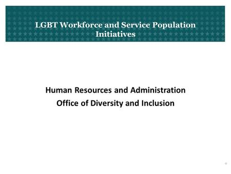 LGBT Workforce and Service Population Initiatives Human Resources and Administration Office of Diversity and Inclusion 0.