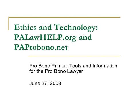 Ethics and Technology: PALawHELP.org and PAProbono.net Pro Bono Primer: Tools and Information for the Pro Bono Lawyer June 27, 2008.