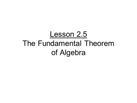 Lesson 2.5 The Fundamental Theorem of Algebra. For f(x) where n > 0, there is at least one zero in the complex number system Complex → real and imaginary.