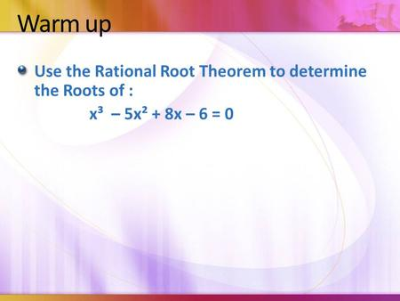 Warm up Use the Rational Root Theorem to determine the Roots of : x³ – 5x² + 8x – 6 = 0.