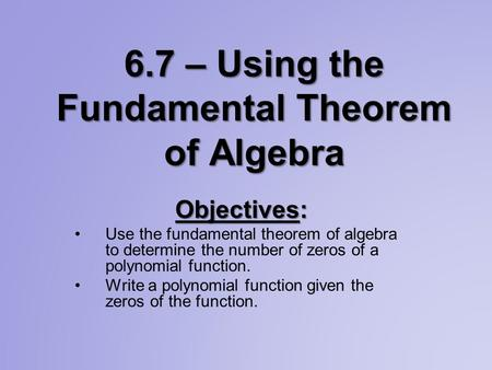 6.7 – Using the Fundamental Theorem of Algebra Objectives: Use the fundamental theorem of algebra to determine the number of zeros of a polynomial function.