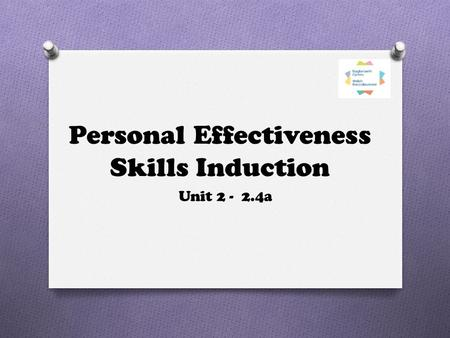 Personal Effectiveness Skills Induction Unit 2 - 2.4a.