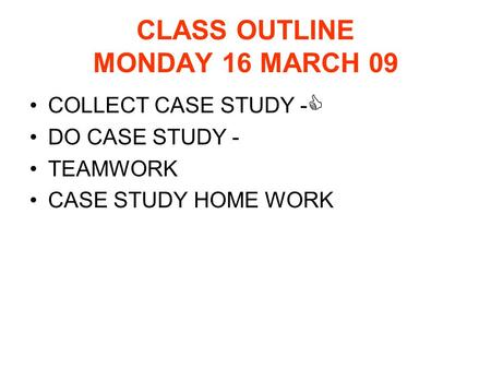CLASS OUTLINE MONDAY 16 MARCH 09 COLLECT CASE STUDY -  DO CASE STUDY - TEAMWORK CASE STUDY HOME WORK.