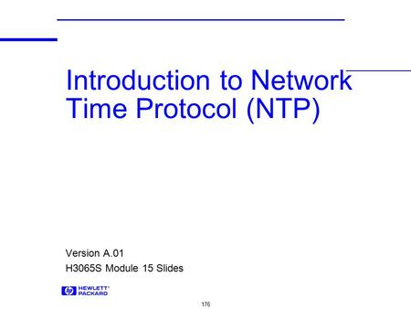 176 Introduction to Network Time Protocol (NTP) Version A.01 H3065S Module 15 Slides.