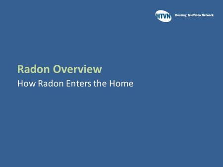 Radon Overview How Radon Enters the Home. Learning Outcomes Upon completion of this module you will be able to:  Recall the predominant source of radon.