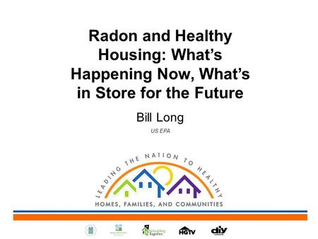Radon and Healthy Housing: What's Happening Now, What's in Store for the Future Bill Long US EPA.