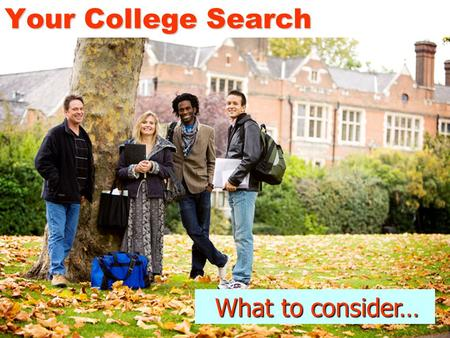 Your College Search What to consider… What to consider…