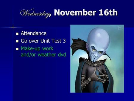 Wednesday, November 16th Attendance Attendance Go over Unit Test 3 Go over Unit Test 3 Make-up work and/or weather dvd Make-up work and/or weather dvd.