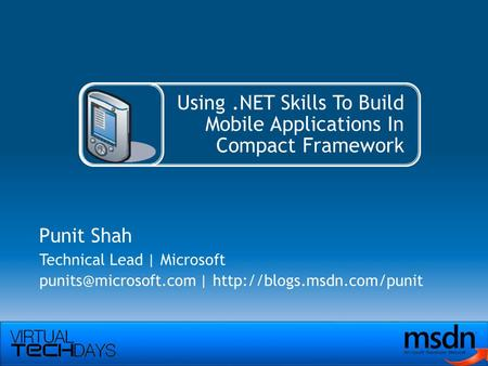 Using.NET Skills To Build Mobile Applications In Compact Framework Punit Shah Technical Lead | Microsoft |