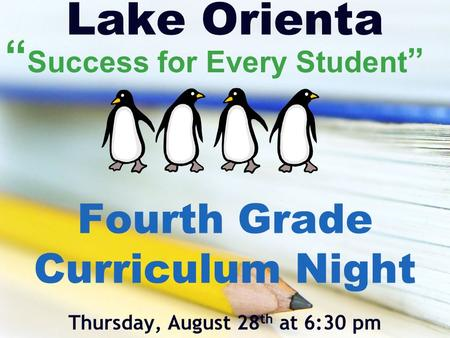 "Lake Orienta Fourth Grade Curriculum Night Thursday, August 28 th at 6:30 pm "" Success for Every Student """
