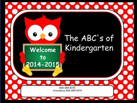 Welcome to 2014-2015 The ABC's of Kindergarten 949-459-9370 Attendance 949-459-9374.