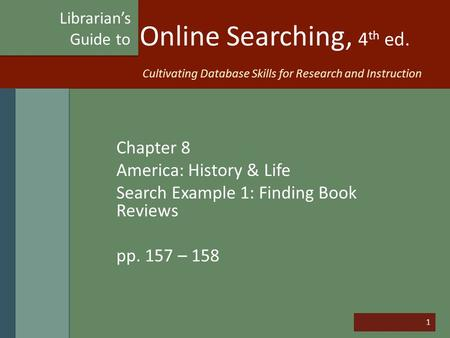 1 Online Searching, 4 th ed. Chapter 8 America: History & Life Search Example 1: Finding Book Reviews pp. 157 – 158 Librarian's Guide to Cultivating Database.