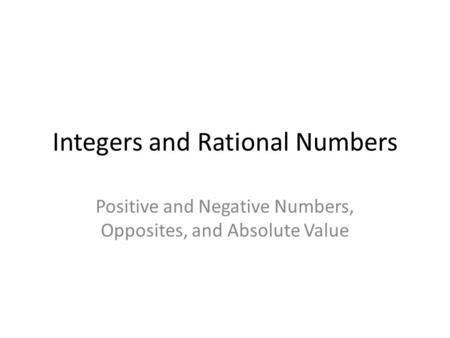Integers and Rational Numbers Positive and Negative Numbers, Opposites, and Absolute Value.