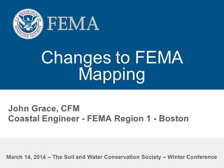 Changes to FEMA Mapping John Grace, CFM Coastal Engineer - FEMA Region 1 - Boston March 14, 2014 – The Soil and Water Conservation Society – Winter Conference.