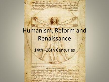 Humanism, Reform and Renaissance 14th -16th Centuries.