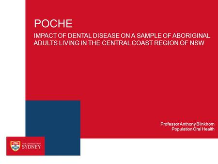POCHE IMPACT OF DENTAL DISEASE ON A SAMPLE OF ABORIGINAL ADULTS LIVING IN THE CENTRAL COAST REGION OF NSW Population Oral Health Professor Anthony Blinkhorn.