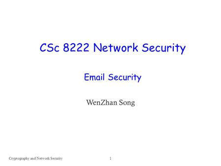 CSc 8222 Network Security Email Security WenZhan Song Cryptography and Network Security1.
