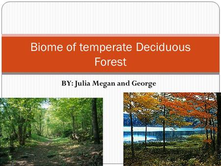 BY: Julia Megan and George Biome of temperate Deciduous Forest.