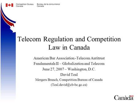 1 Telecom Regulation and Competition Law in Canada American Bar Association -Telecom Antitrust Fundamentals II – Globalization and Telecom June 27, 2007.