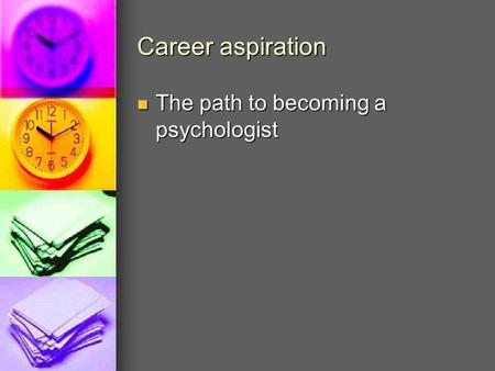Career aspiration The path to becoming a psychologist The path to becoming a psychologist.